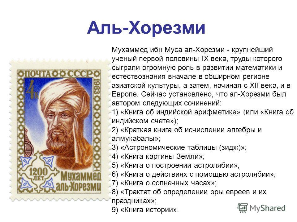 Аль-Хорезми Мухаммед ибн Муса ал-Хорезми - крупнейший ученый первой половины IX века, труды которого сыграли огромную роль в развитии математики и естествознания вначале в обширном регионе азиатской культуры, а затем, начиная с XII века, и в Европе.