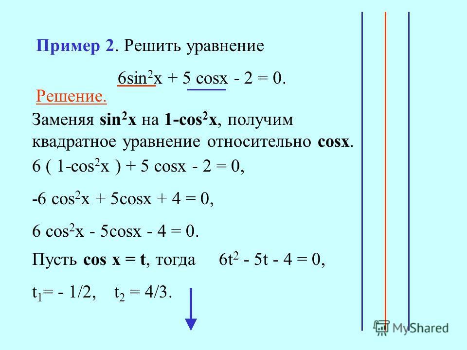 Решение. Заменяя sin 2 x на 1-сos 2 x, получим квадратное уравнение относительно сosx. 6 ( 1-cos 2 x ) + 5 cosx - 2 = 0, -6 cos 2 x + 5cosx + 4 = 0, 6 cos 2 x - 5cosx - 4 = 0. Пусть cos x = t, тогда 6t 2 - 5t - 4 = 0, t 1 = - 1/2, t 2 = 4/3. Пример 2