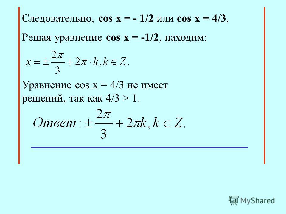 Cледовательно, сos x = - 1/2 или cos x = 4/3. Уравнение cos x = 4/3 не имеет решений, так как 4/3 > 1. Решая уравнение сos x = -1/2, находим: