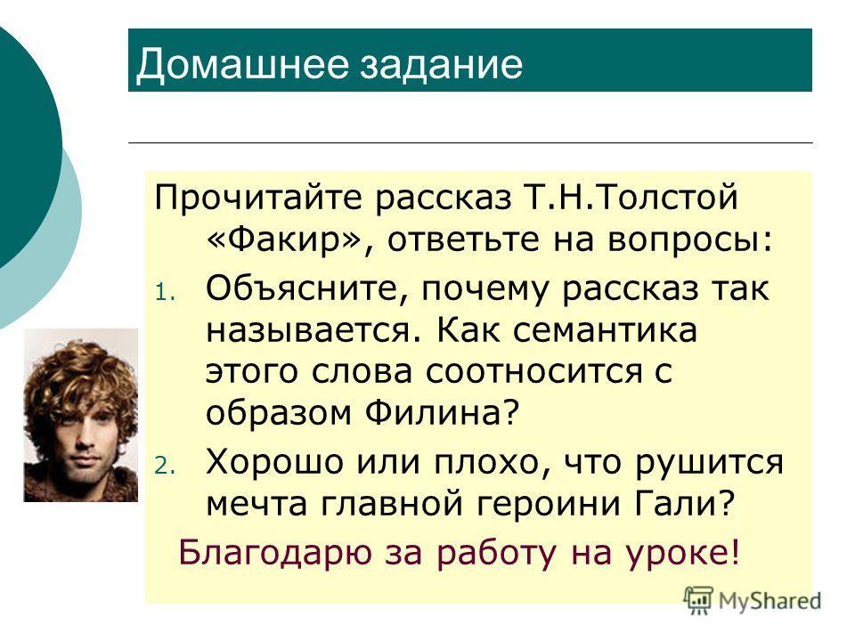 Домашнее задание Прочитайте рассказ Т.Н.Толстой «Факир», ответьте на вопросы: 1. Объясните, почему рассказ так называется. Как семантика этого слова соотносится с образом Филина? 2. Хорошо или плохо, что рушится мечта главной героини Гали? Благодарю