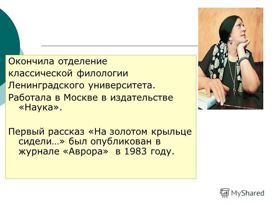 Окончила отделение классической филологии Ленинградского университета. Работала в Москве в издательстве «Наука». Первый рассказ «На золотом крыльце сидели…» был опубликован в журнале «Аврора» в 1983 году.