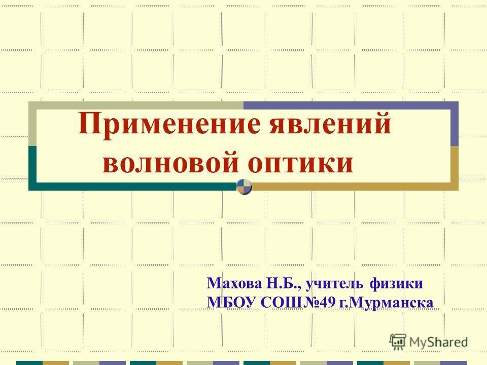 Применение явлений волновой оптики Махова Н.Б., учитель физики МБОУ СОШ49 г.Мурманска