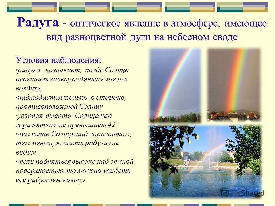 Радуга - оптическое явление в атмосфере, имеющее вид разноцветной дуги на небесном своде Условия наблюдения: радуга возникает, когда Солнце освещает завесу водяных капель в воздухе наблюдается только в стороне, противоположной Солнцу угловая высота С