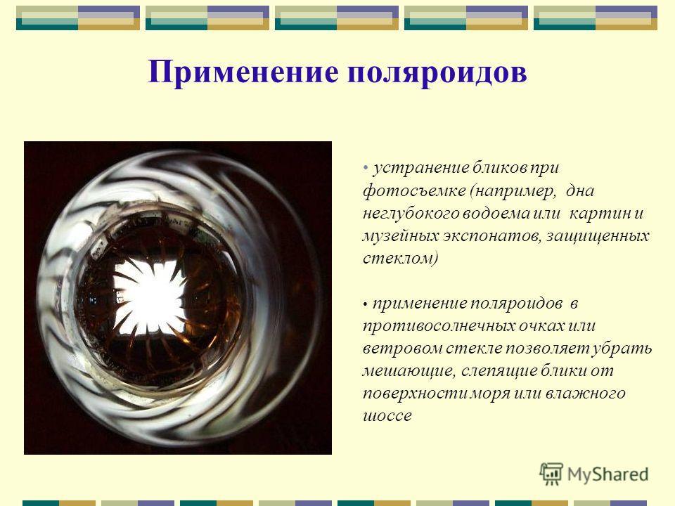 Применение поляроидов устранение бликов при фотосъемке (например, дна неглубокого водоема или картин и музейных экспонатов, защищенных стеклом) применение поляроидов в противосолнечных очках или ветровом стекле позволяет убрать мешающие, слепящие бли