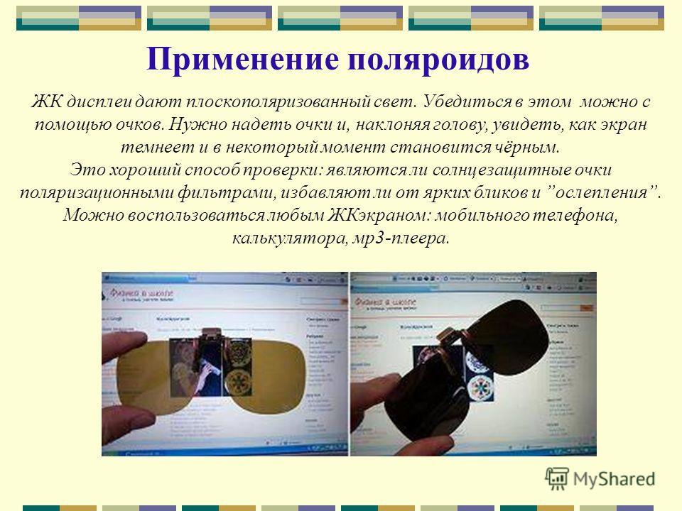 Применение поляроидов ЖК дисплеи дают плоскополяризованный свет. Убедиться в этом можно с помощью очков. Нужно надеть очки и, наклоняя голову, увидеть, как экран темнеет и в некоторый момент становится чёрным. Это хороший способ проверки: являются ли