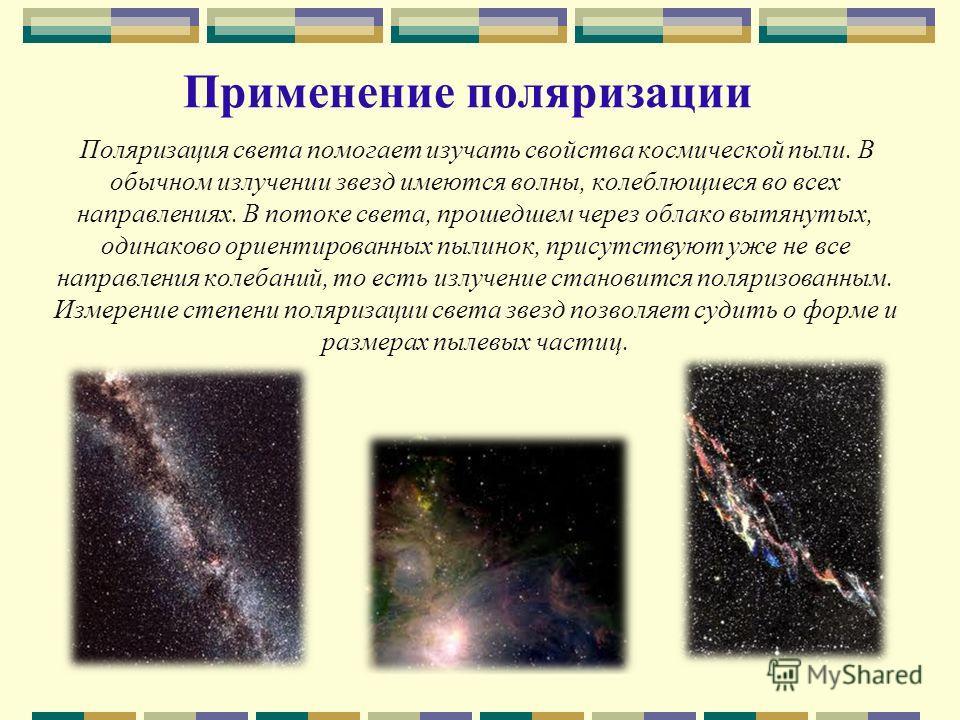 Применение поляризации Поляризация света помогает изучать свойства космической пыли. В обычном излучении звезд имеются волны, колеблющиеся во всех направлениях. В потоке света, прошедшем через облако вытянутых, одинаково ориентированных пылинок, прис