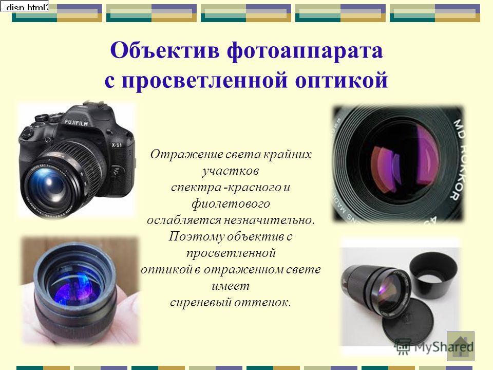 Объектив фотоаппарата с просветленной оптикой Отражение света крайних участков спектра -красного и фиолетового ослабляется незначительно. Поэтому объектив с просветленной оптикой в отраженном свете имеет сиреневый оттенок.