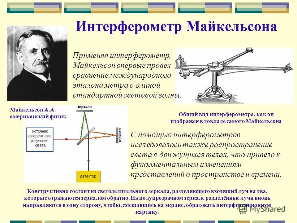 Интерферометр Майкельсона Применяя интерферометр, Майкельсон впервые провел сравнение международного эталона метра с длиной стандартной световой волны. Общий вид интерферометра, как он изображен в докладе самого Майкельсона Конструктивно состоит из с