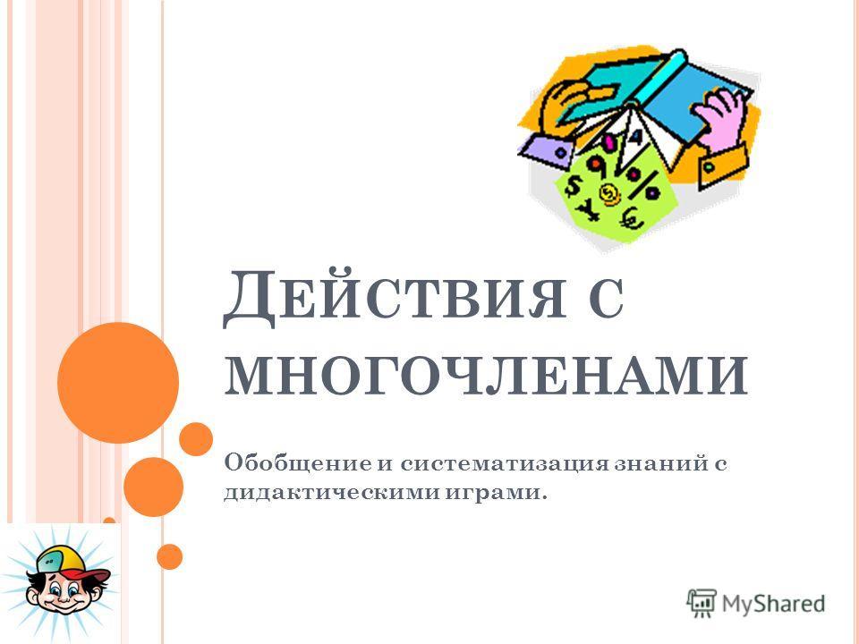 Д ЕЙСТВИЯ С МНОГОЧЛЕНАМИ Обобщение и систематизация знаний с дидактическими играми.