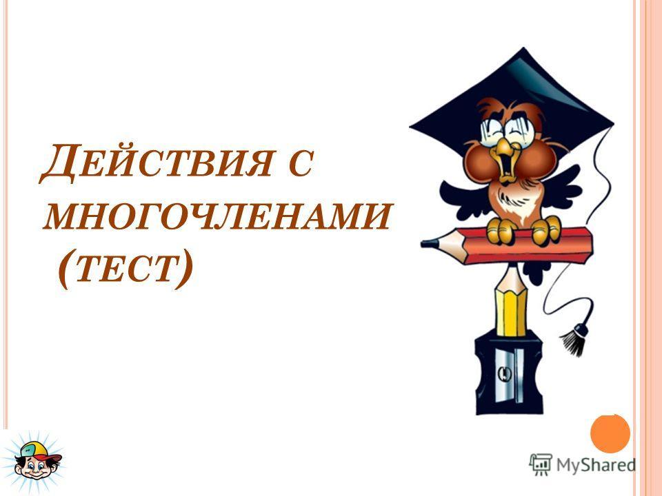 Д ЕЙСТВИЯ С МНОГОЧЛЕНАМИ ( ТЕСТ )