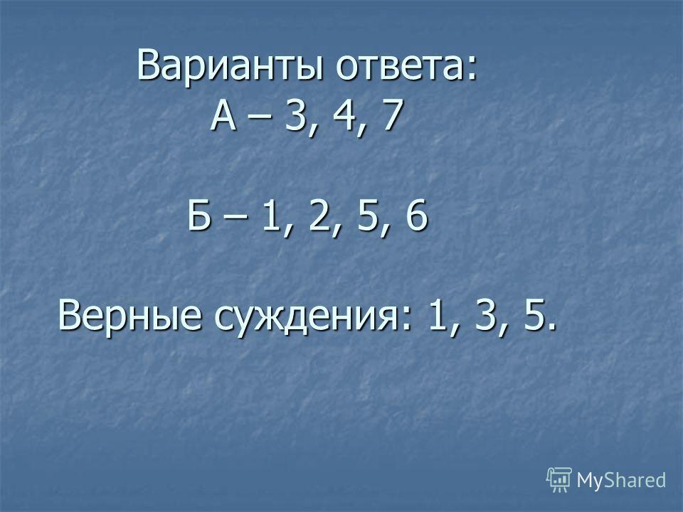 Варианты ответа: А – 3, 4, 7 Б – 1, 2, 5, 6 Верные суждения: 1, 3, 5.