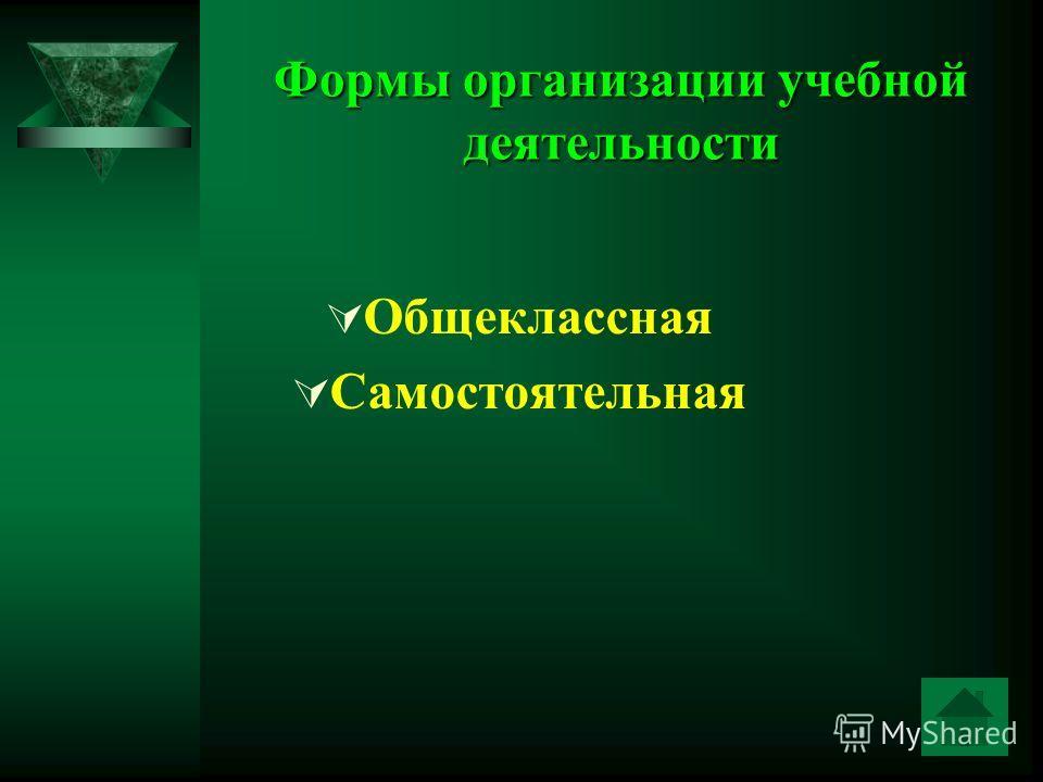 Формы организации учебной деятельности Общеклассная Самостоятельная