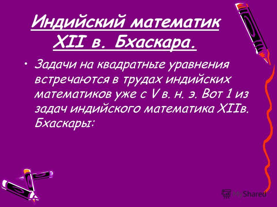 Индийский математик XII в. Бхаскара. Задачи на квадратные уравнения встречаются в трудах индийских математиков уже с V в. н. э. Вот 1 из задач индийского математика XIIв. Бхаскары: