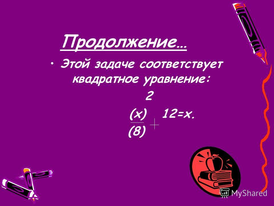 Продолжение… Этой задаче соответствует квадратное уравнение: 2 (x) 12=x. (8)