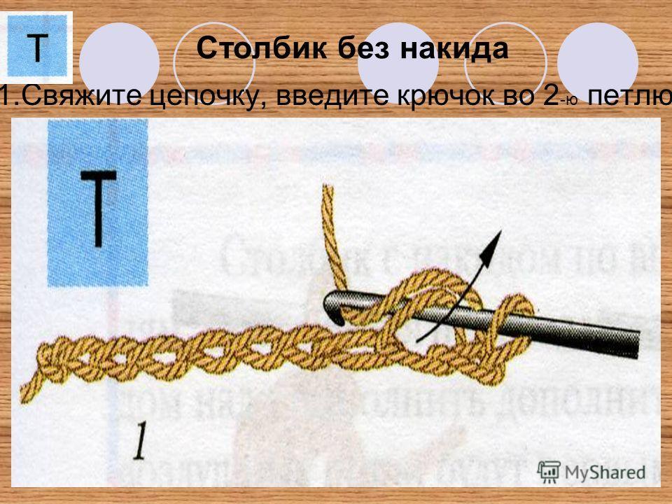 Столбик без накида 1.Свяжите цепочку, введите крючок во 2 -ю петлю.