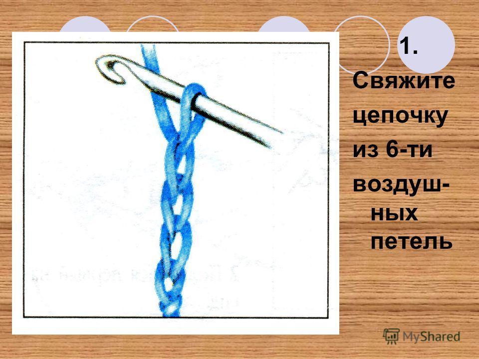 1. Свяжите цепочку из 6-ти воздуш- ных петель