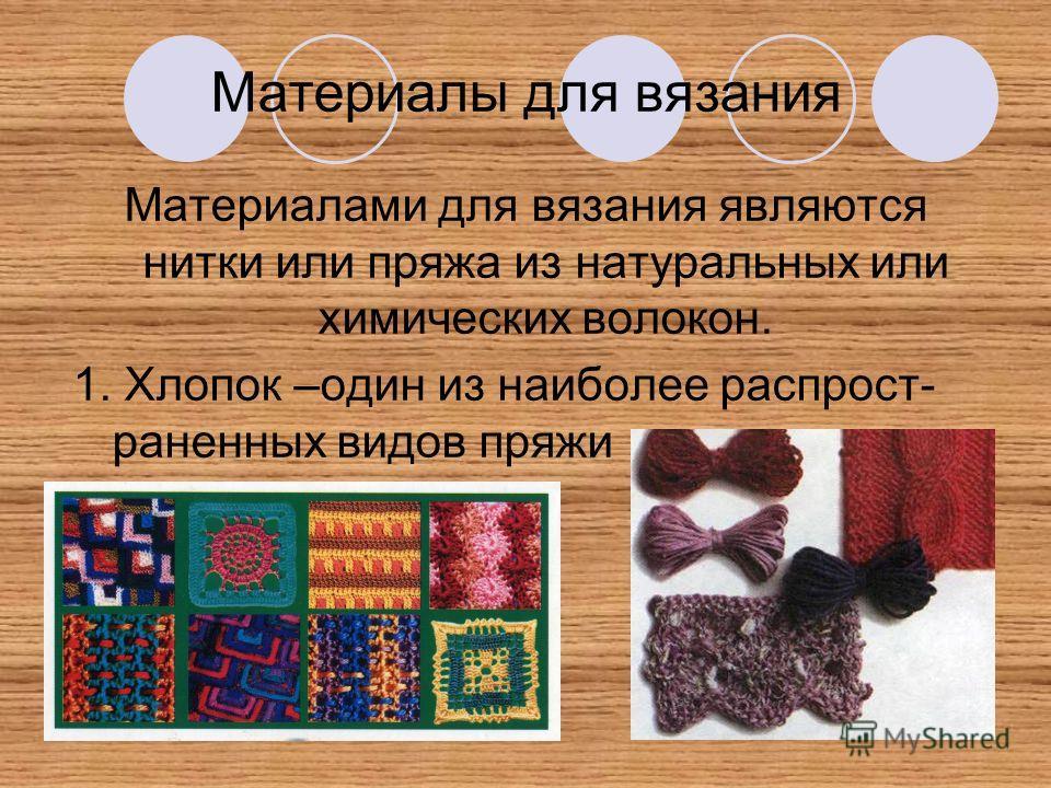 Материалы для вязания Материалами для вязания являются нитки или пряжа из натуральных или химических волокон. 1. Хлопок –один из наиболее распрост- раненных видов пряжи