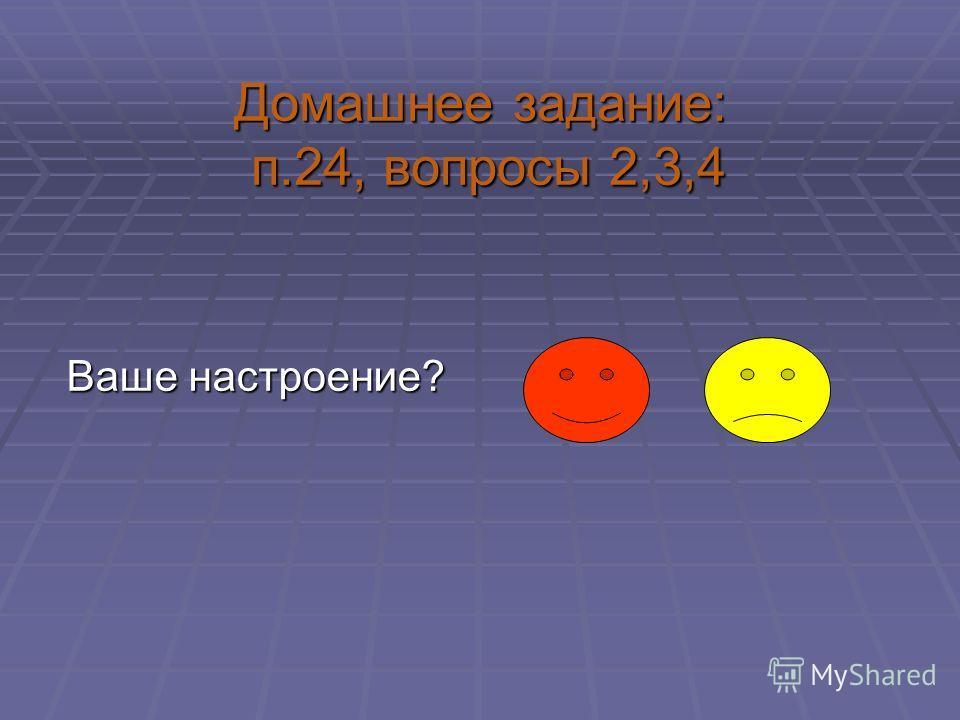 Домашнее задание: п.24, вопросы 2,3,4 Ваше настроение?