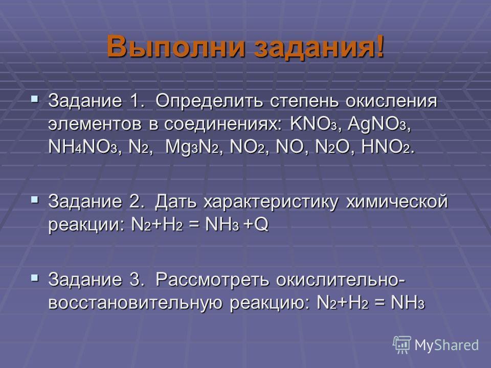 Выполни задания! Задание 1. Определить степень окисления элементов в соединениях: KNO 3, AgNO 3, NH 4 NO 3, N 2, Mg 3 N 2, NO 2, NО, N 2 О, НNO 2. Задание 1. Определить степень окисления элементов в соединениях: KNO 3, AgNO 3, NH 4 NO 3, N 2, Mg 3 N