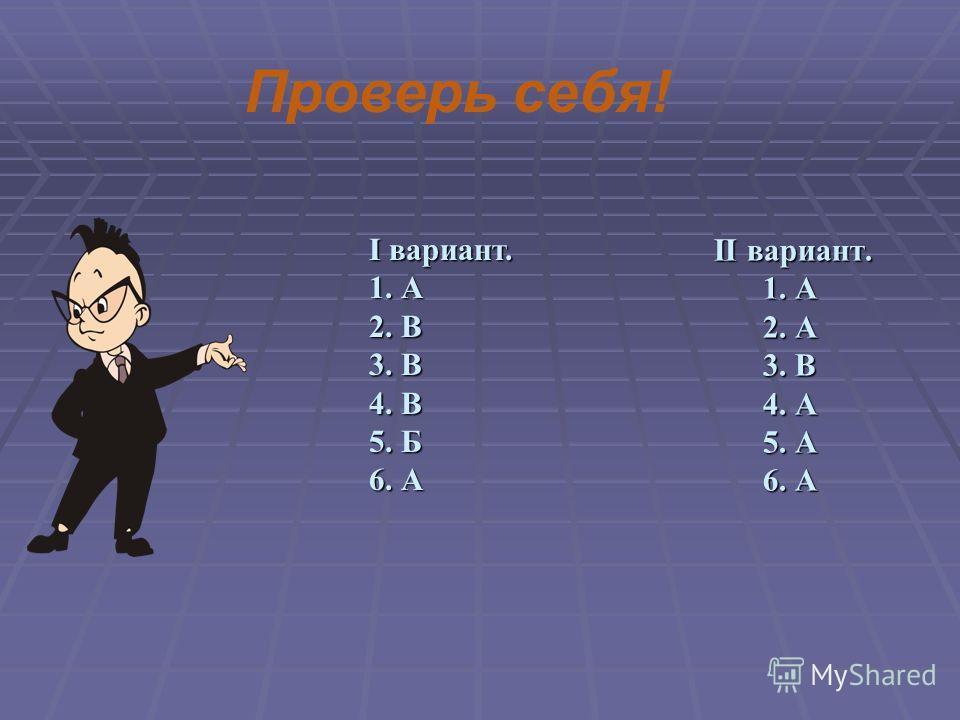 II вариант. 1. А 2. А 3. В 4. А 5. А 6. А II вариант. 1. А 2. А 3. В 4. А 5. А 6. А Проверь себя! I вариант. 1. А 2. В 3. В 4. В 5. Б 6. А