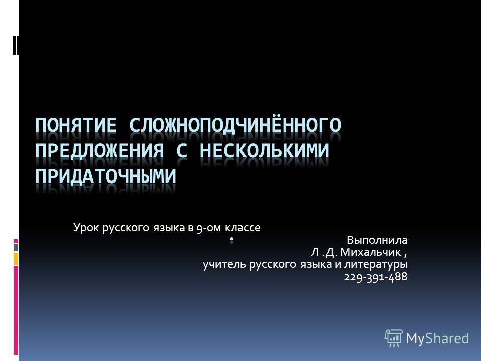 Урок русского языка в 9-ом классе Выполнила Л.Д. Михальчик, учитель русского языка и литературы 229-391-488