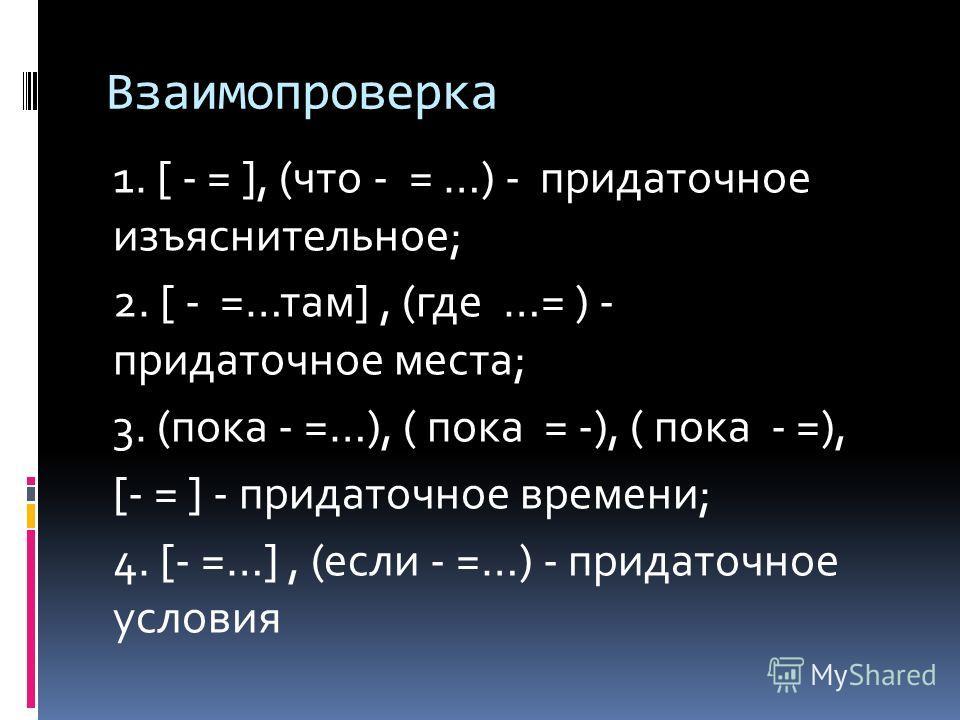 Взаимопроверка 1. [ - = ], (что - = …) - придаточное изъяснительное; 2. [ - =…там], (где …= ) - придаточное места; 3. (пока - =…), ( пока = -), ( пока - =), [- = ] - придаточное времени; 4. [- =…], (если - =…) - придаточное условия