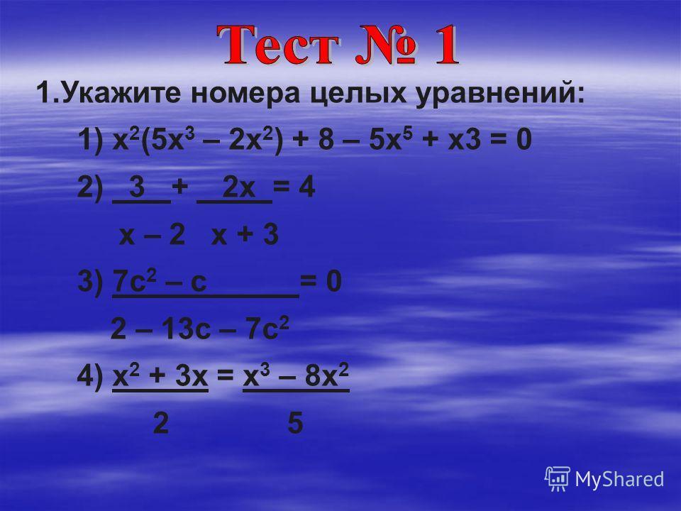 1.Укажите номера целых уравнений: 1) х 2 (5х 3 – 2х 2 ) + 8 – 5х 5 + х3 = 0 2) 3 + 2х = 4 х – 2 х + 3 3) 7с 2 – с = 0 2 – 13с – 7с 2 4) х 2 + 3х = х 3 – 8х 2 2 5