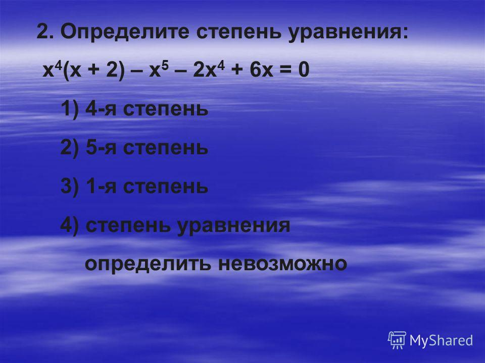 2. Определите степень уравнения: х 4 (х + 2) – х 5 – 2х 4 + 6х = 0 1) 4-я степень 2) 5-я степень 3) 1-я степень 4) степень уравнения определить невозможно
