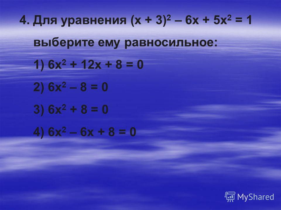 4. Для уравнения (х + 3) 2 – 6х + 5х 2 = 1 выберите ему равносильное: 1) 6х 2 + 12х + 8 = 0 2) 6х 2 – 8 = 0 3) 6х 2 + 8 = 0 4) 6х 2 – 6х + 8 = 0