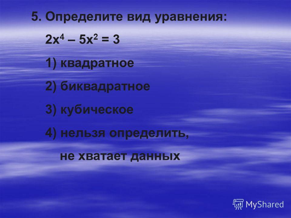 5. Определите вид уравнения: 2х 4 – 5х 2 = 3 1) квадратное 2) биквадратное 3) кубическое 4) нельзя определить, не хватает данных