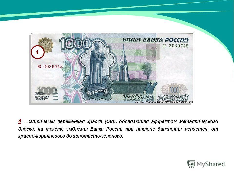 4 4 – Оптически переменная краска (OVI), обладающая эффектом металлического блеска, на тексте эмблемы Банка России при наклоне банкноты меняется, от красно-коричневого до золотисто-зеленого.