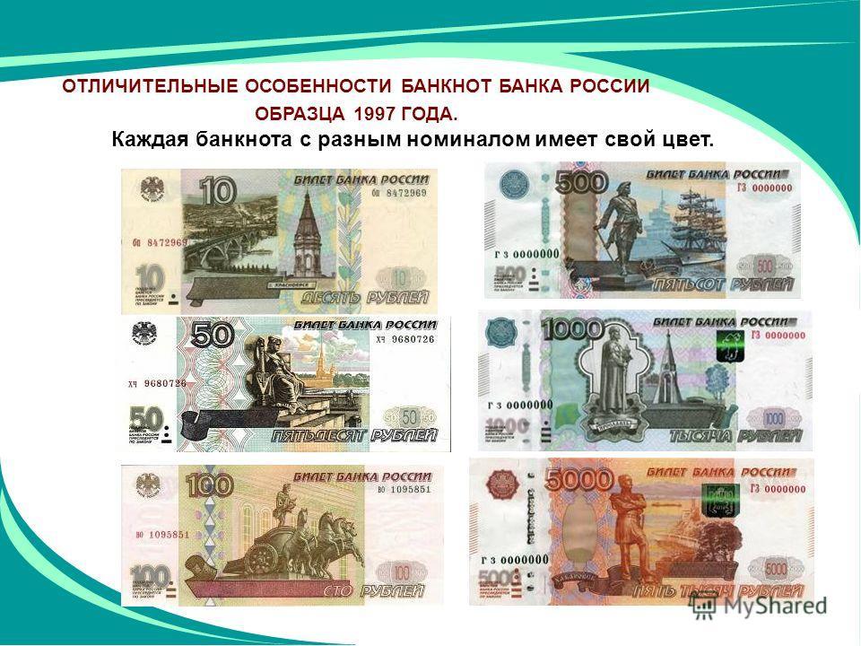 Каждая банкнота с разным номиналом имеет свой цвет. ОТЛИЧИТЕЛЬНЫЕ ОСОБЕННОСТИ БАНКНОТ БАНКА РОССИИ ОБРАЗЦА 1997 ГОДА.