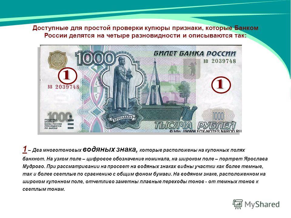 Доступные для простой проверки купюры признаки, которые Банком России делятся на четыре разновидности и описываются так: 1 – Два многотоновых водяных знака, которые расположены на купонных полях банкнот. На узком поле – цифровое обозначение номинала,
