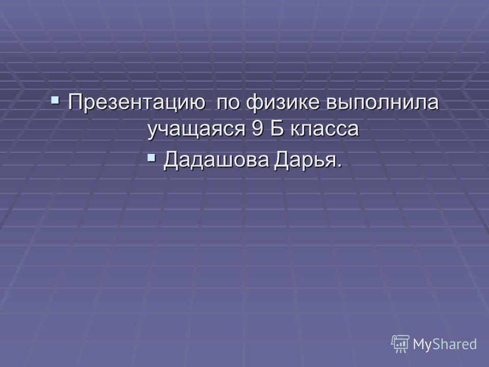 Презентацию по физике выполнила учащаяся 9 Б класса Презентацию по физике выполнила учащаяся 9 Б класса Дадашова Дарья. Дадашова Дарья.