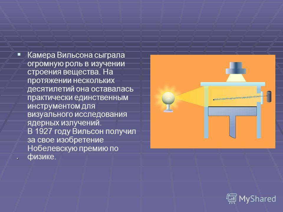 Камера Вильсона сыграла огромную роль в изучении строения вещества. На протяжении нескольких десятилетий она оставалась практически единственным инструментом для визуального исследования ядерных излучений. В 1927 году Вильсон получил за свое изобрете