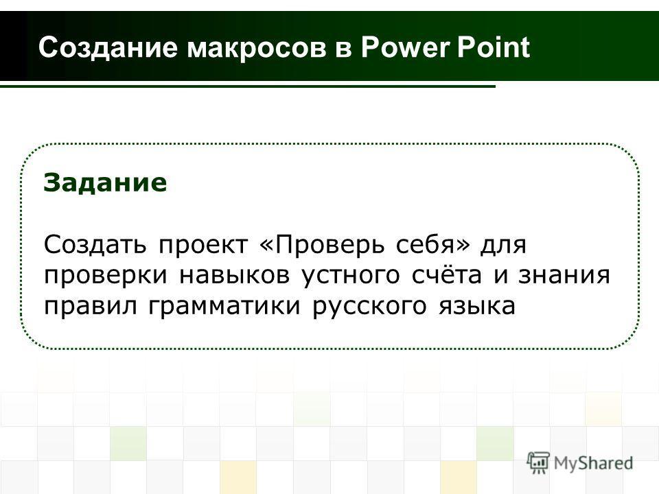 Создание макросов в Power Point Задание Создать проект «Проверь себя» для проверки навыков устного счёта и знания правил грамматики русского языка