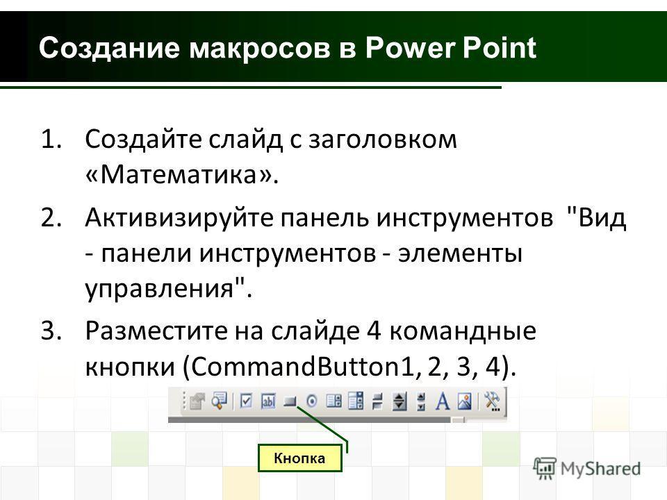 Создание макросов в Power Point 1.Создайте слайд с заголовком «Математика». 2.Активизируйте панель инструментов Вид - панели инструментов - элементы управления. 3.Разместите на слайде 4 командные кнопки (CommandButton1, 2, 3, 4). Кнопка