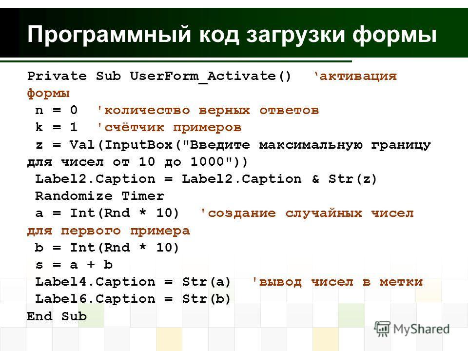 Программный код загрузки формы Private Sub UserForm_Activate() активация формы n = 0 'количество верных ответов k = 1 'счётчик примеров z = Val(InputBox(