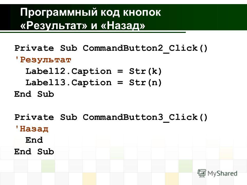 Программный код кнопок «Результат» и «Назад» Private Sub CommandButton2_Click() 'Результат Label12.Caption = Str(k) Label13.Caption = Str(n) End Sub Private Sub CommandButton3_Click() 'Назад End End Sub