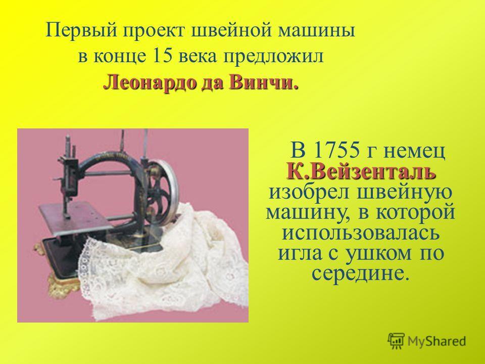 Леонардо да Винчи. Первый проект швейной машины в конце 15 века предложил Леонардо да Винчи. К.Вейзенталь В 1755 г немец К.Вейзенталь изобрел швейную машину, в которой использовалась игла с ушком по середине.