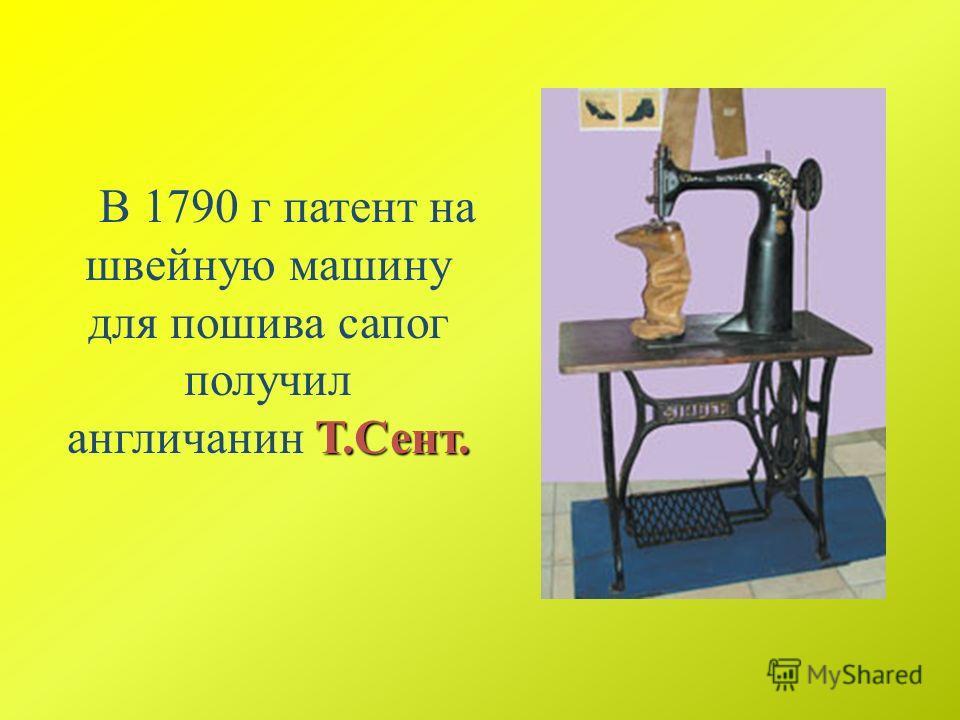 Т.Сент. В 1790 г патент на швейную машину для пошива сапог получил англичанин Т.Сент.