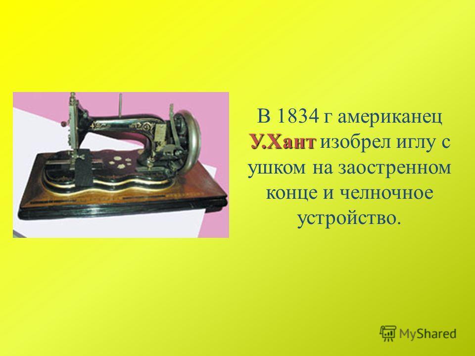 У.Хант В 1834 г американец У.Хант изобрел иглу с ушком на заостренном конце и челночное устройство.