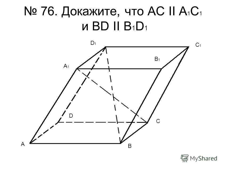 76. Докажите, что AC II A 1 C 1 и BD II B 1 D 1 A B C1C1 C D A1A1 D1D1 B1B1