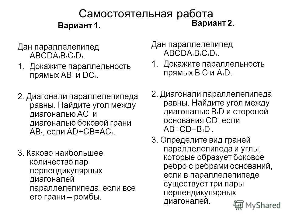 Самостоятельная работа Вариант 1. Дан параллелепипед ABCDA 1 B 1 C 1 D 1. 1.Докажите параллельность прямых AB 1 и DC 1. 2. Диагонали параллелепипеда равны. Найдите угол между диагональю AС 1 и диагональю боковой грани AB 1, если AD+CB=AC 1. 3. Каково