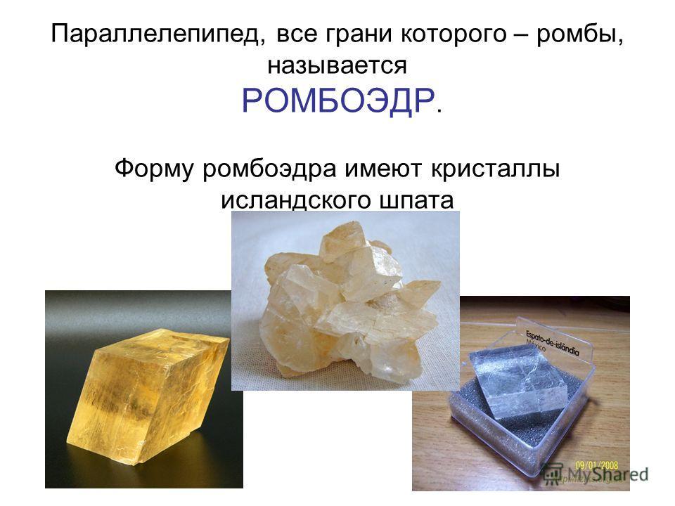 Параллелепипед, все грани которого – ромбы, называется РОМБОЭДР. Форму ромбоэдра имеют кристаллы исландского шпата