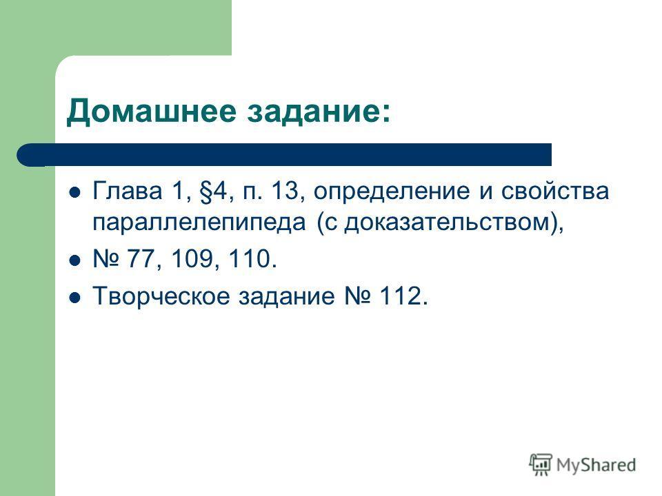 Домашнее задание: Глава 1, §4, п. 13, определение и свойства параллелепипеда (с доказательством), 77, 109, 110. Творческое задание 112.