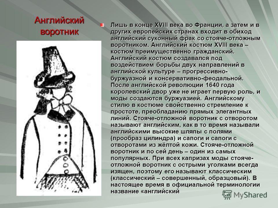 Английский воротник Лишь в конце XVIII века во Франции, а затем и в других европейских странах входит в обиход английский суконный фрак со стояче-отложным воротником. Английский костюм XVIII века – костюм преимущественно гражданский. Английский костю