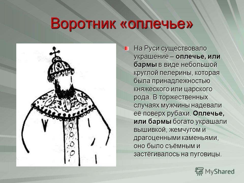 Воротник «оплечье» На Руси существовало украшение – оплечье, или бармы в виде небольшой круглой пелерины, которая была принадлежностью княжеского или царского рода. В торжественных случаях мужчины надевали её поверх рубахи. Оплечье, или бармы богато