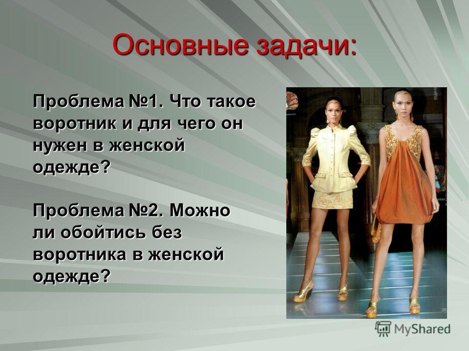 Основные задачи: Проблема 1. Что такое воротник и для чего он нужен в женской одежде? Проблема 2. Можно ли обойтись без воротника в женской одежде?