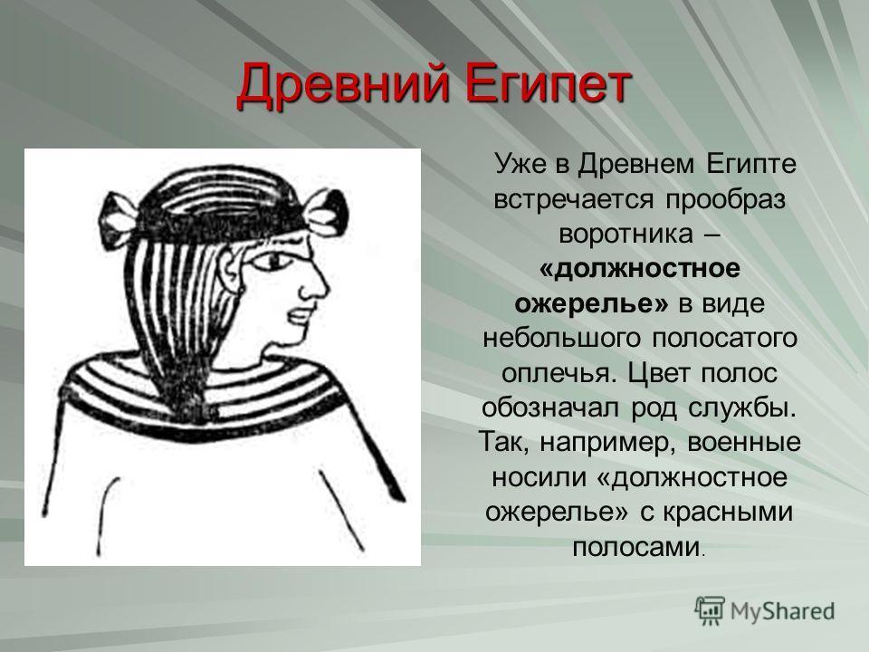 Древний Египет Уже в Древнем Египте встречается прообраз воротника – «должностное ожерелье» в виде небольшого полосатого оплечья. Цвет полос обозначал род службы. Так, например, военные носили «должностное ожерелье» с красными полосами.